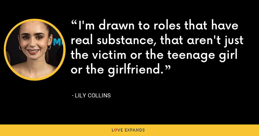 I'm drawn to roles that have real substance, that aren't just the victim or the teenage girl or the girlfriend. - Lily Collins
