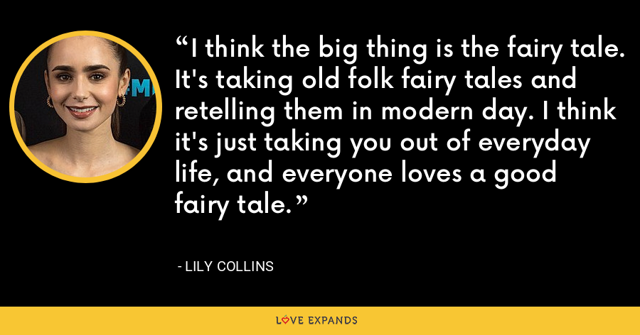 I think the big thing is the fairy tale. It's taking old folk fairy tales and retelling them in modern day. I think it's just taking you out of everyday life, and everyone loves a good fairy tale. - Lily Collins
