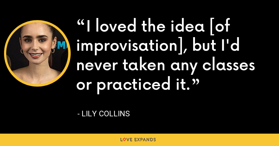 I loved the idea [of improvisation], but I'd never taken any classes or practiced it. - Lily Collins