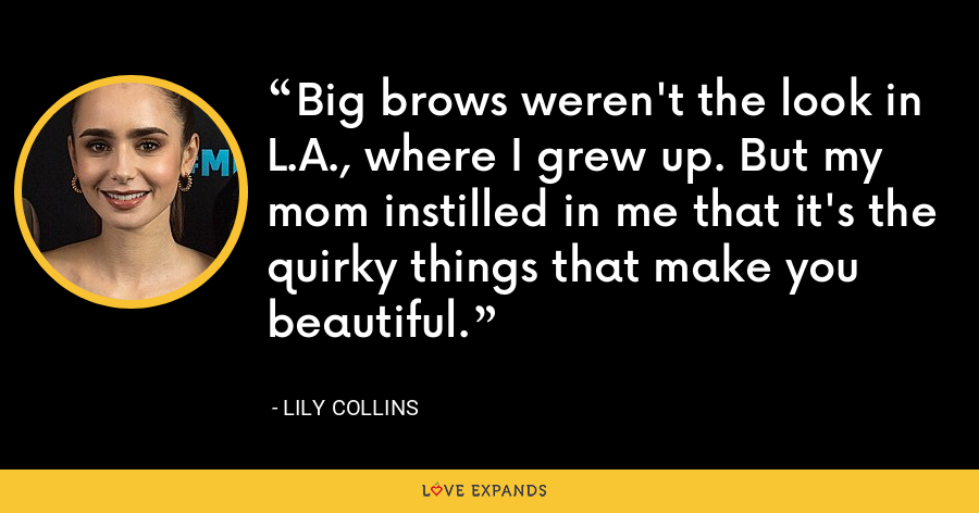 Big brows weren't the look in L.A., where I grew up. But my mom instilled in me that it's the quirky things that make you beautiful. - Lily Collins