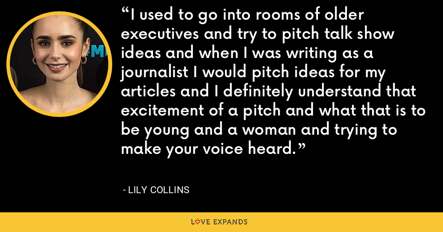 I used to go into rooms of older executives and try to pitch talk show ideas and when I was writing as a journalist I would pitch ideas for my articles and I definitely understand that excitement of a pitch and what that is to be young and a woman and trying to make your voice heard. - Lily Collins