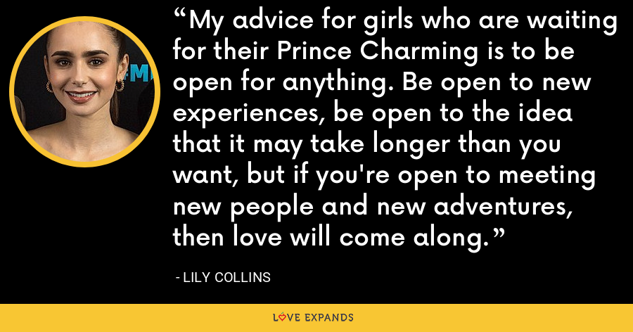 My advice for girls who are waiting for their Prince Charming is to be open for anything. Be open to new experiences, be open to the idea that it may take longer than you want, but if you're open to meeting new people and new adventures, then love will come along. - Lily Collins