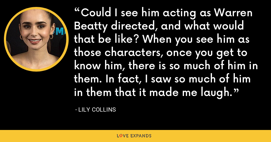 Could I see him acting as Warren Beatty directed, and what would that be like? When you see him as those characters, once you get to know him, there is so much of him in them. In fact, I saw so much of him in them that it made me laugh. - Lily Collins