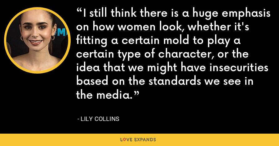 I still think there is a huge emphasis on how women look, whether it's fitting a certain mold to play a certain type of character, or the idea that we might have insecurities based on the standards we see in the media. - Lily Collins