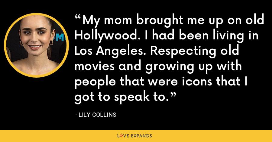 My mom brought me up on old Hollywood. I had been living in Los Angeles. Respecting old movies and growing up with people that were icons that I got to speak to. - Lily Collins