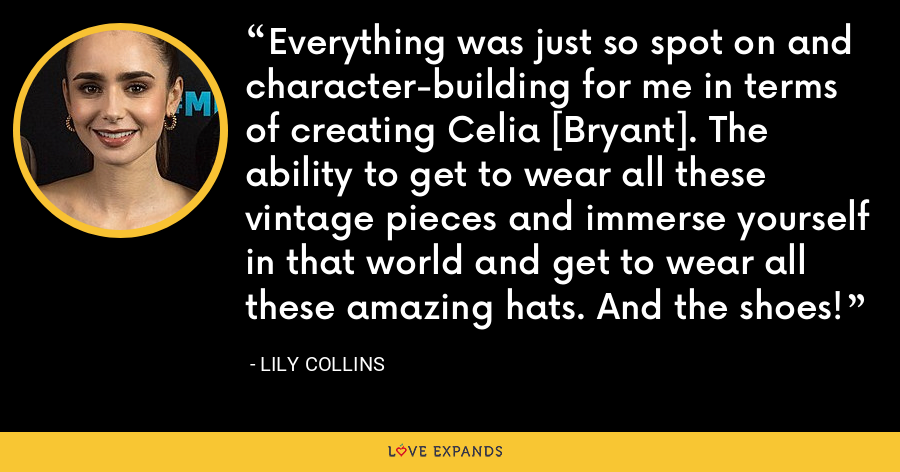 Everything was just so spot on and character-building for me in terms of creating Celia [Bryant]. The ability to get to wear all these vintage pieces and immerse yourself in that world and get to wear all these amazing hats. And the shoes! - Lily Collins