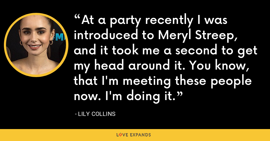 At a party recently I was introduced to Meryl Streep, and it took me a second to get my head around it. You know, that I'm meeting these people now. I'm doing it. - Lily Collins