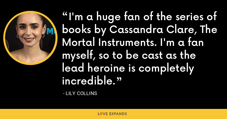 I'm a huge fan of the series of books by Cassandra Clare, The Mortal Instruments. I'm a fan myself, so to be cast as the lead heroine is completely incredible. - Lily Collins