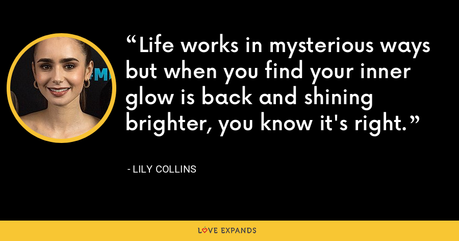 Life works in mysterious ways but when you find your inner glow is back and shining brighter, you know it's right. - Lily Collins
