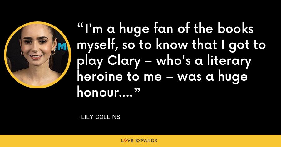 I'm a huge fan of the books myself, so to know that I got to play Clary – who's a literary heroine to me – was a huge honour. - Lily Collins