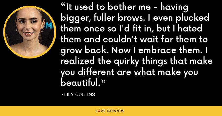It used to bother me - having bigger, fuller brows. I even plucked them once so I'd fit in, but I hated them and couldn't wait for them to grow back. Now I embrace them. I realized the quirky things that make you different are what make you beautiful. - Lily Collins