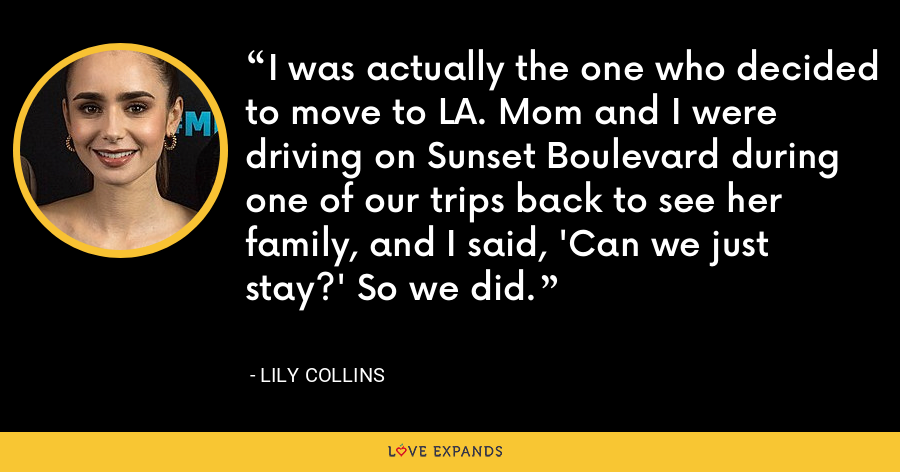 I was actually the one who decided to move to LA. Mom and I were driving on Sunset Boulevard during one of our trips back to see her family, and I said, 'Can we just stay?' So we did. - Lily Collins