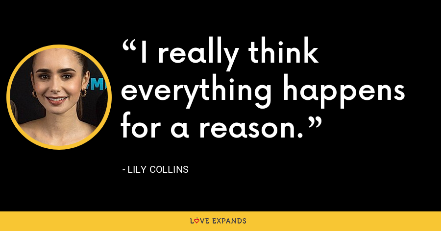 I really think everything happens for a reason. - Lily Collins