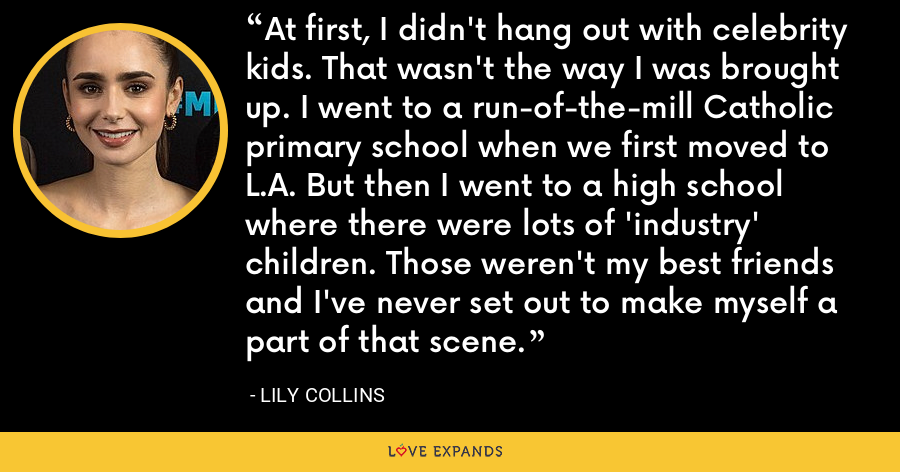 At first, I didn't hang out with celebrity kids. That wasn't the way I was brought up. I went to a run-of-the-mill Catholic primary school when we first moved to L.A. But then I went to a high school where there were lots of 'industry' children. Those weren't my best friends and I've never set out to make myself a part of that scene. - Lily Collins