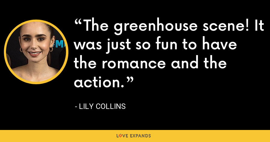 The greenhouse scene! It was just so fun to have the romance and the action. - Lily Collins