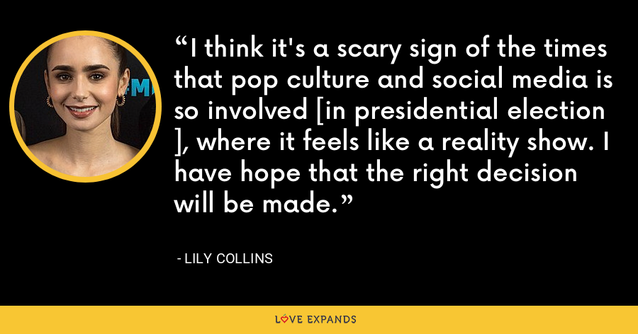 I think it's a scary sign of the times that pop culture and social media is so involved [in presidential election ], where it feels like a reality show. I have hope that the right decision will be made. - Lily Collins