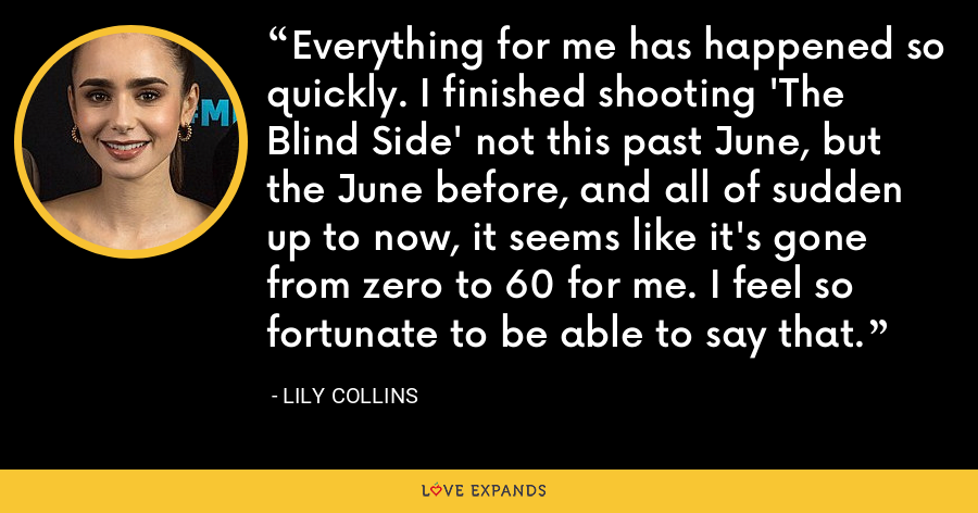 Everything for me has happened so quickly. I finished shooting 'The Blind Side' not this past June, but the June before, and all of sudden up to now, it seems like it's gone from zero to 60 for me. I feel so fortunate to be able to say that. - Lily Collins