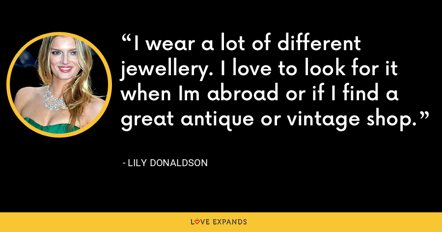 I wear a lot of different jewellery. I love to look for it when Im abroad or if I find a great antique or vintage shop. - Lily Donaldson
