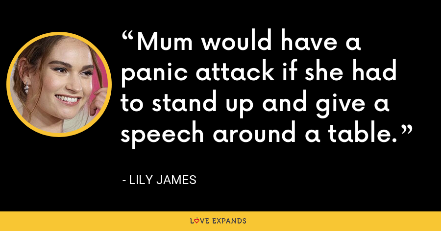 Mum would have a panic attack if she had to stand up and give a speech around a table. - Lily James