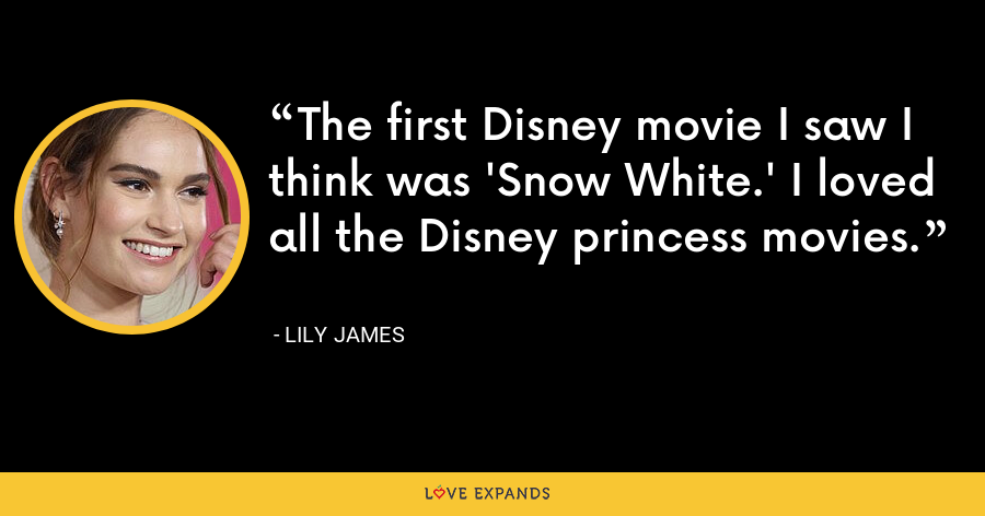 The first Disney movie I saw I think was 'Snow White.' I loved all the Disney princess movies. - Lily James