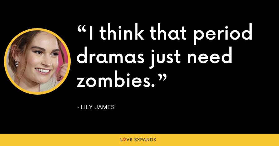I think that period dramas just need zombies. - Lily James