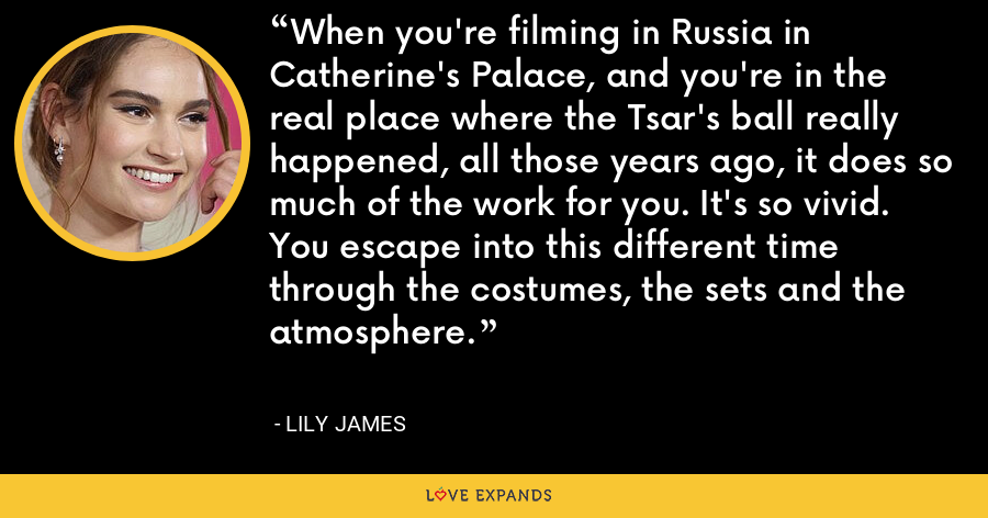 When you're filming in Russia in Catherine's Palace, and you're in the real place where the Tsar's ball really happened, all those years ago, it does so much of the work for you. It's so vivid. You escape into this different time through the costumes, the sets and the atmosphere. - Lily James