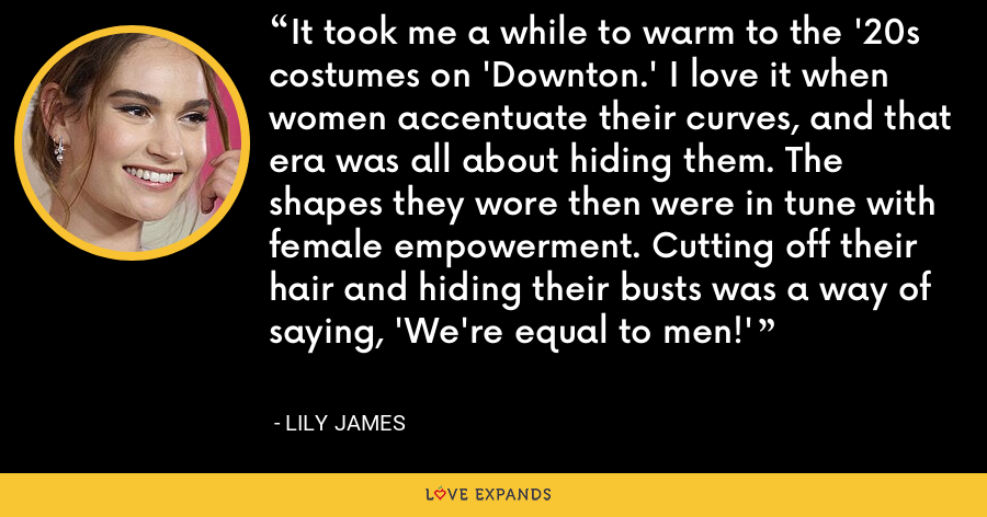 It took me a while to warm to the '20s costumes on 'Downton.' I love it when women accentuate their curves, and that era was all about hiding them. The shapes they wore then were in tune with female empowerment. Cutting off their hair and hiding their busts was a way of saying, 'We're equal to men!' - Lily James