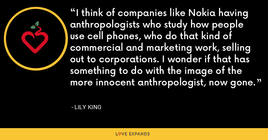 I think of companies like Nokia having anthropologists who study how people use cell phones, who do that kind of commercial and marketing work, selling out to corporations. I wonder if that has something to do with the image of the more innocent anthropologist, now gone. - Lily King