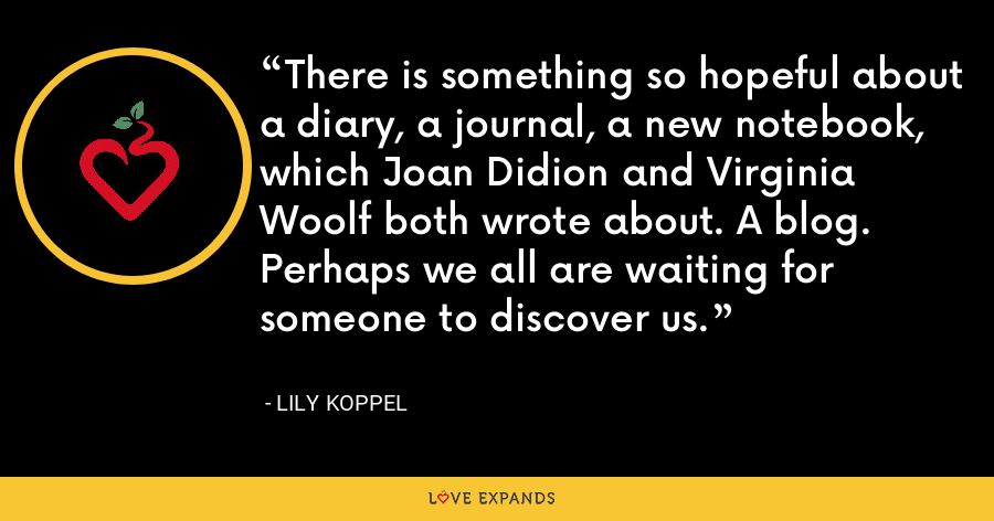 There is something so hopeful about a diary, a journal, a new notebook, which Joan Didion and Virginia Woolf both wrote about. A blog. Perhaps we all are waiting for someone to discover us. - Lily Koppel