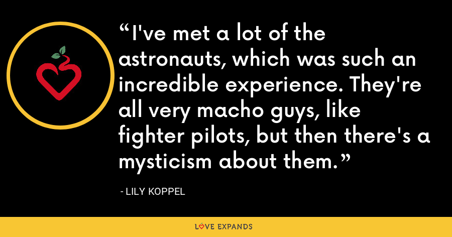 I've met a lot of the astronauts, which was such an incredible experience. They're all very macho guys, like fighter pilots, but then there's a mysticism about them. - Lily Koppel