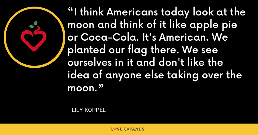 I think Americans today look at the moon and think of it like apple pie or Coca-Cola. It's American. We planted our flag there. We see ourselves in it and don't like the idea of anyone else taking over the moon. - Lily Koppel
