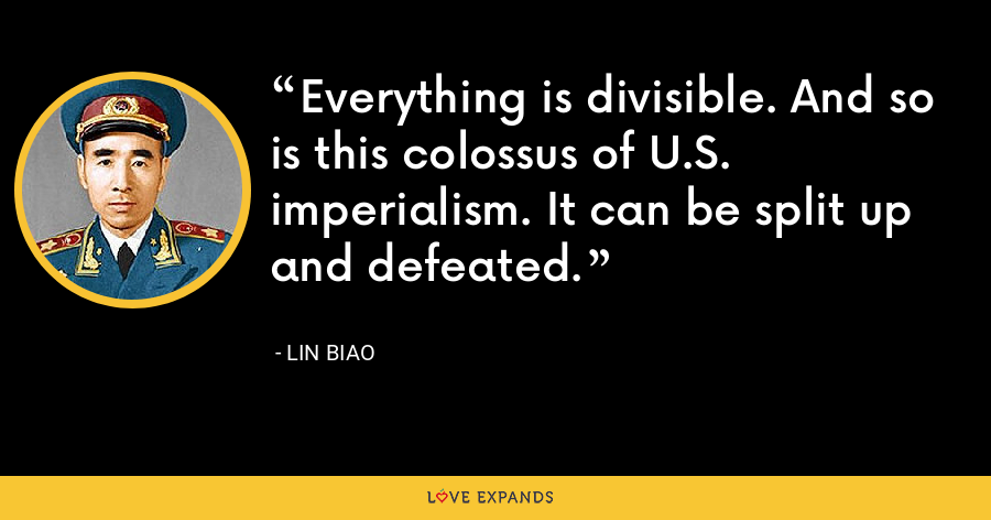 Everything is divisible. And so is this colossus of U.S. imperialism. It can be split up and defeated. - Lin Biao