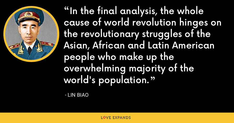 In the final analysis, the whole cause of world revolution hinges on the revolutionary struggles of the Asian, African and Latin American people who make up the overwhelming majority of the world's population. - Lin Biao