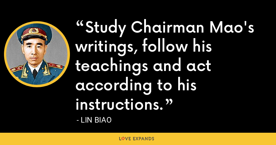 Study Chairman Mao's writings, follow his teachings and act according to his instructions. - Lin Biao
