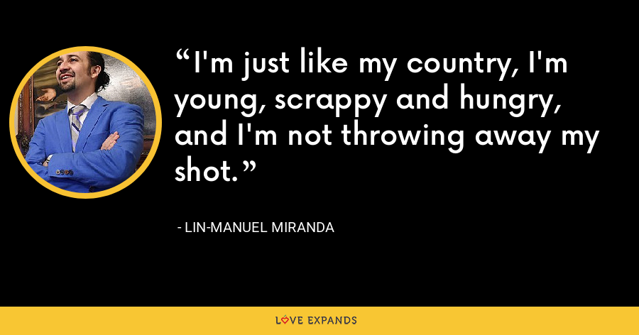 I'm just like my country, I'm young, scrappy and hungry, and I'm not throwing away my shot. - Lin-Manuel Miranda
