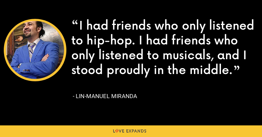 I had friends who only listened to hip-hop. I had friends who only listened to musicals, and I stood proudly in the middle. - Lin-Manuel Miranda