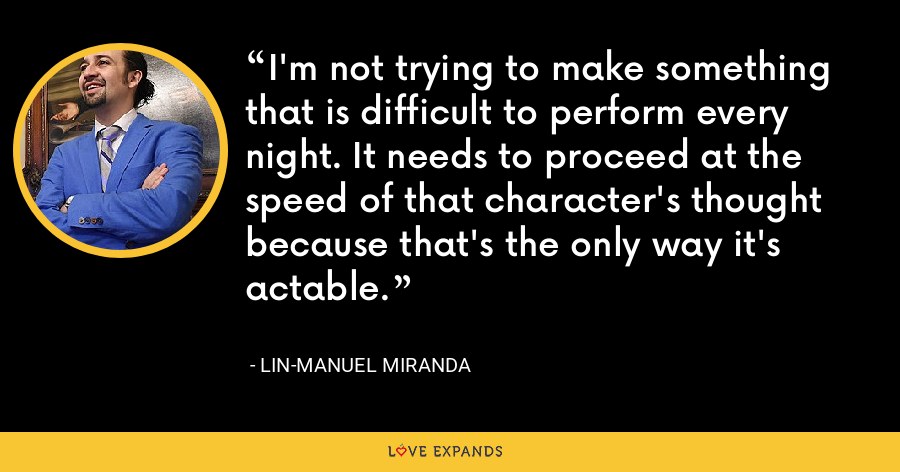 I'm not trying to make something that is difficult to perform every night. It needs to proceed at the speed of that character's thought because that's the only way it's actable. - Lin-Manuel Miranda