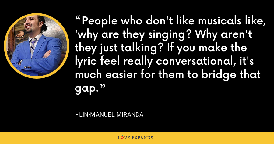 People who don't like musicals like, 'why are they singing? Why aren't they just talking? If you make the lyric feel really conversational, it's much easier for them to bridge that gap. - Lin-Manuel Miranda