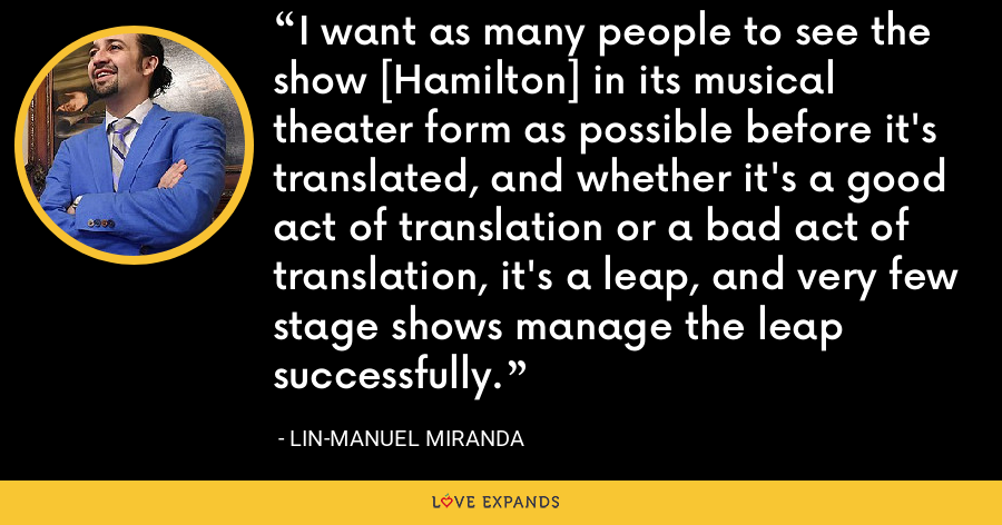 I want as many people to see the show [Hamilton] in its musical theater form as possible before it's translated, and whether it's a good act of translation or a bad act of translation, it's a leap, and very few stage shows manage the leap successfully. - Lin-Manuel Miranda