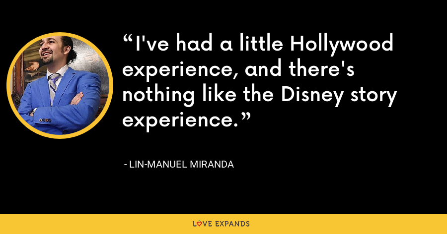 I've had a little Hollywood experience, and there's nothing like the Disney story experience. - Lin-Manuel Miranda