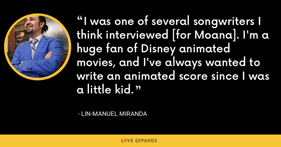 I was one of several songwriters I think interviewed [for Moana]. I'm a huge fan of Disney animated movies, and I've always wanted to write an animated score since I was a little kid. - Lin-Manuel Miranda