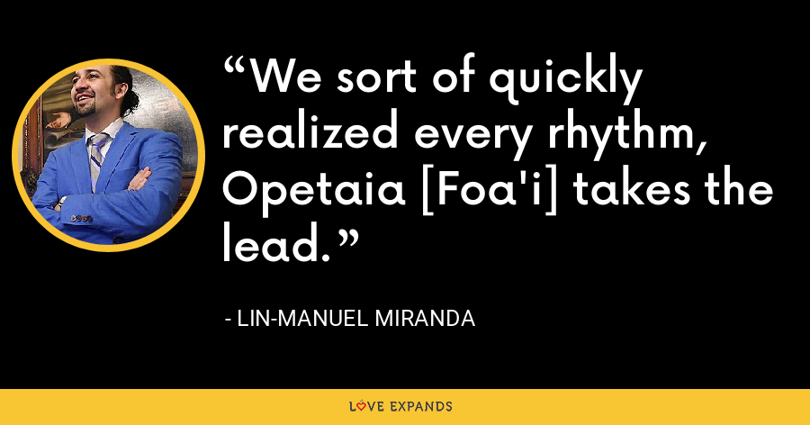 We sort of quickly realized every rhythm, Opetaia [Foa'i] takes the lead. - Lin-Manuel Miranda