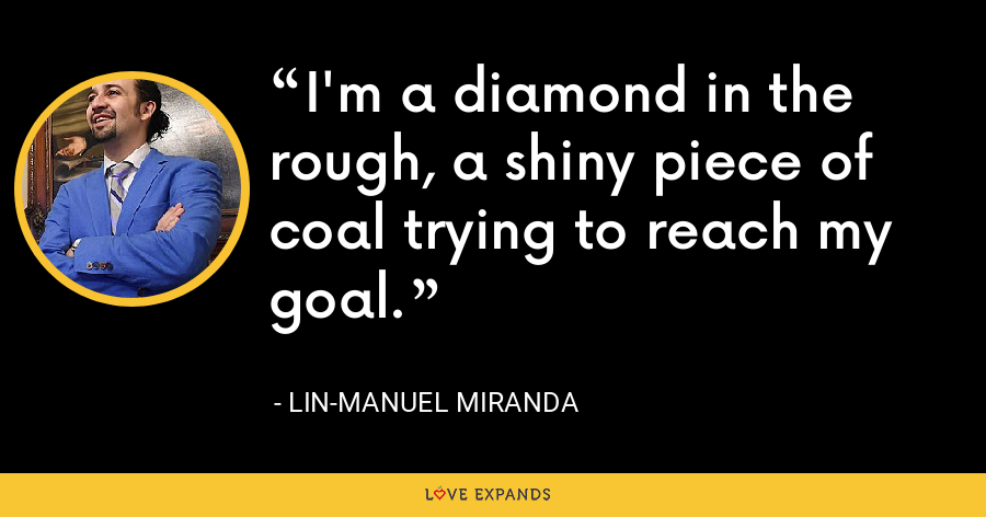 I'm a diamond in the rough, a shiny piece of coal trying to reach my goal. - Lin-Manuel Miranda
