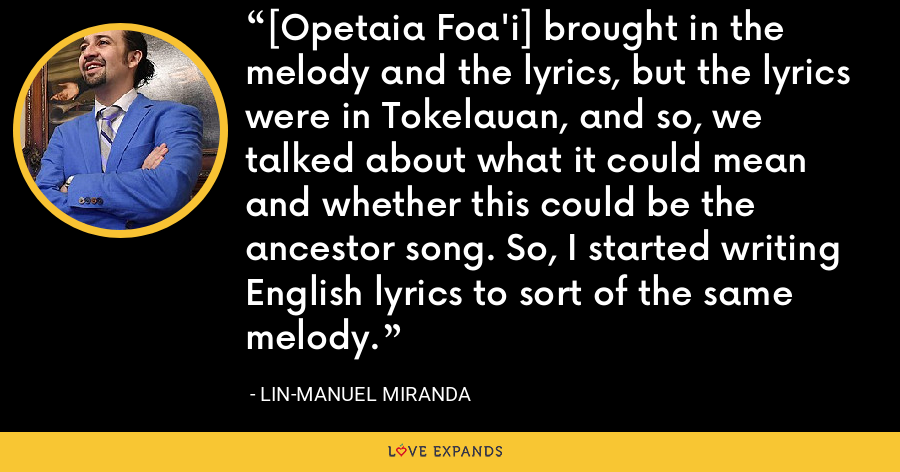 [Opetaia Foa'i] brought in the melody and the lyrics, but the lyrics were in Tokelauan, and so, we talked about what it could mean and whether this could be the ancestor song. So, I started writing English lyrics to sort of the same melody. - Lin-Manuel Miranda