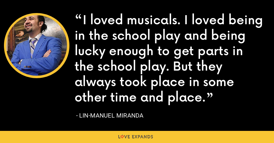 I loved musicals. I loved being in the school play and being lucky enough to get parts in the school play. But they always took place in some other time and place. - Lin-Manuel Miranda