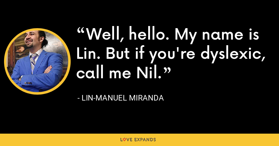 Well, hello. My name is Lin. But if you're dyslexic, call me Nil. - Lin-Manuel Miranda