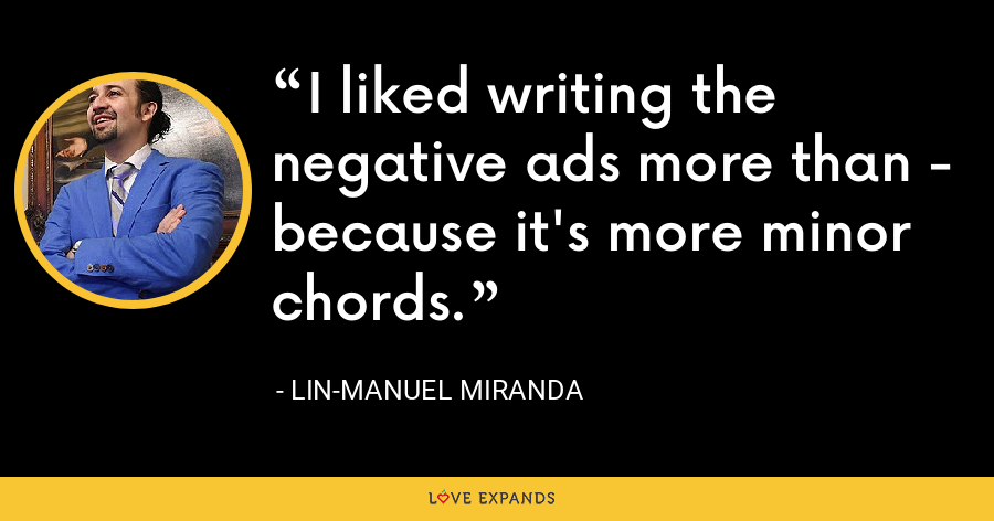 I liked writing the negative ads more than - because it's more minor chords. - Lin-Manuel Miranda