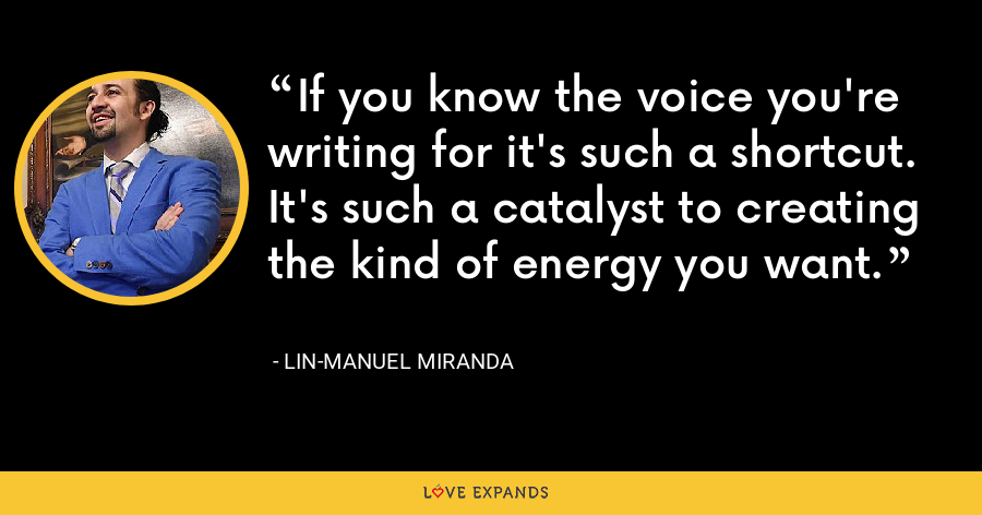 If you know the voice you're writing for it's such a shortcut. It's such a catalyst to creating the kind of energy you want. - Lin-Manuel Miranda