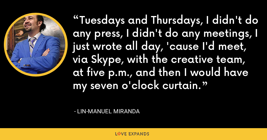 Tuesdays and Thursdays, I didn't do any press, I didn't do any meetings, I just wrote all day, 'cause I'd meet, via Skype, with the creative team, at five p.m., and then I would have my seven o'clock curtain. - Lin-Manuel Miranda