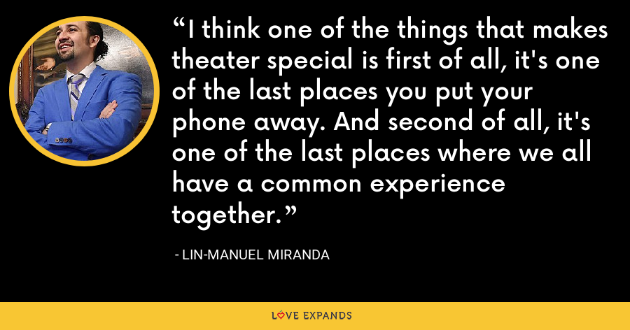 I think one of the things that makes theater special is first of all, it's one of the last places you put your phone away. And second of all, it's one of the last places where we all have a common experience together. - Lin-Manuel Miranda